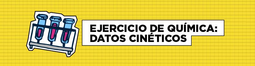 EJERCICIO DE QUÍMICA: DATOS CINÉTICOS